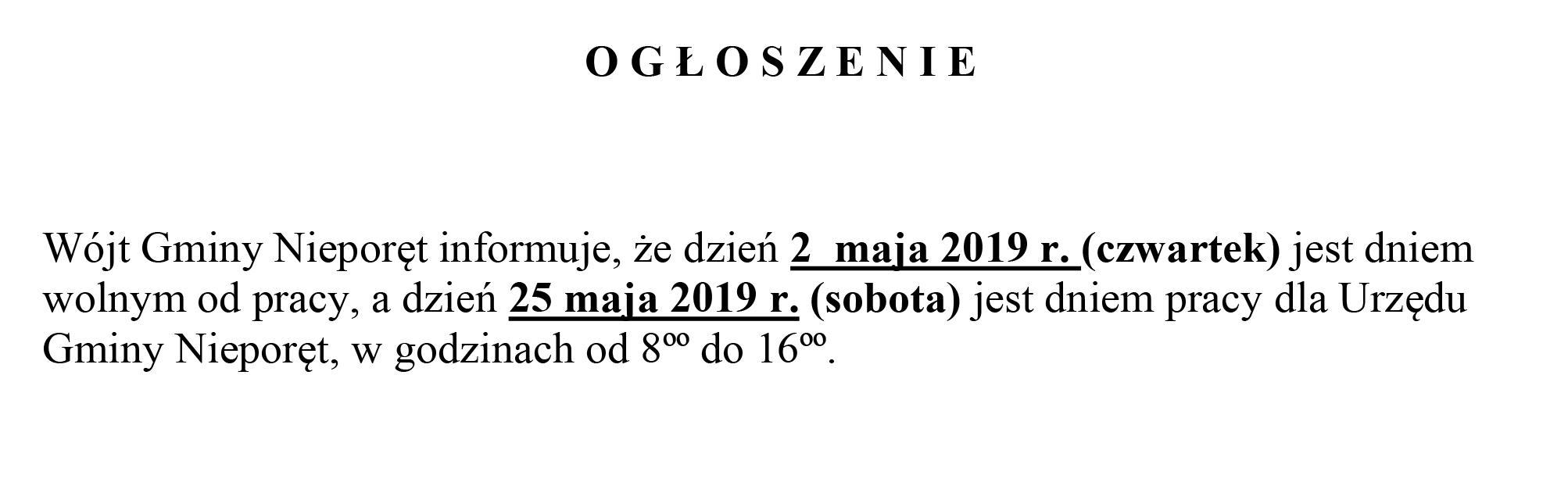 O G Ł O S Z E N I E  Wójt Gminy Nieporęt informuje, że dzień 2  maja 2019 r. (czwartek) jest dniem wolnym od pracy, a dzień 25 maja 2019 r. (sobota) jest dniem pracy dla Urzędu Gminy Nieporęt, w godzinach od 8ºº do 16ºº.
